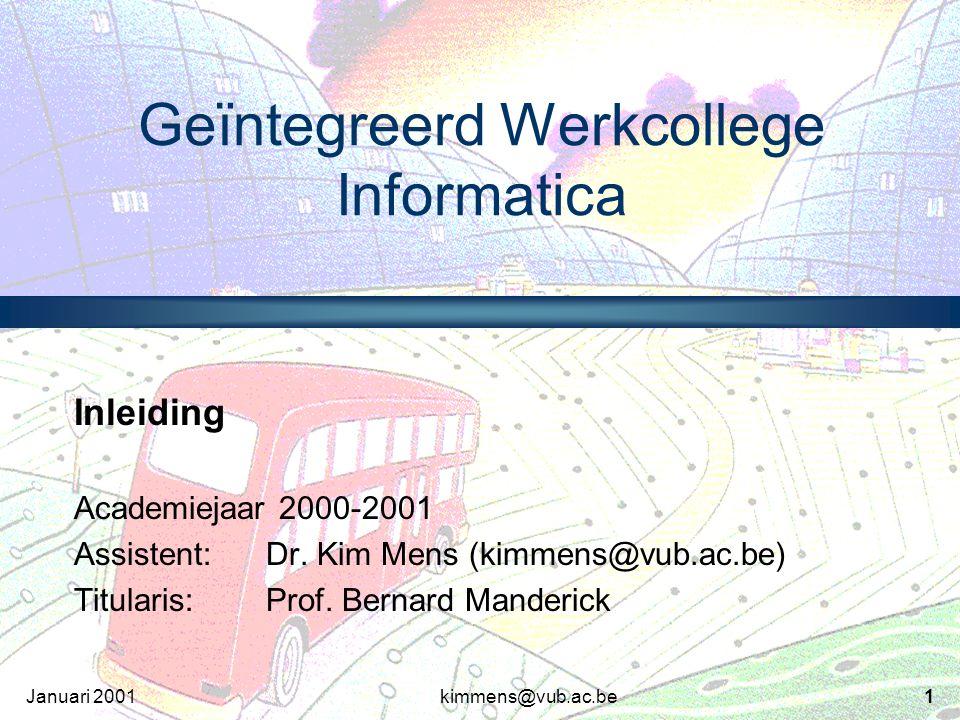 kimmens@vub.ac.be1Januari 2001 Geïntegreerd Werkcollege Informatica Inleiding Academiejaar 2000-2001 Assistent:Dr.