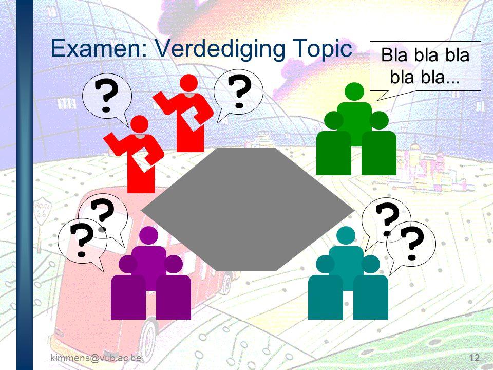 kimmens@vub.ac.be12 Examen: Verdediging Topic ? ? ? ? ? ? Bla bla bla bla bla...