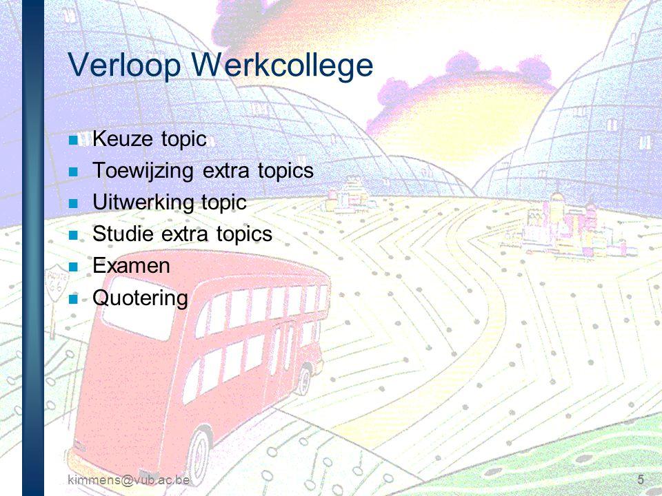 kimmens@vub.ac.be5 Verloop Werkcollege n Keuze topic n Toewijzing extra topics n Uitwerking topic n Studie extra topics n Examen n Quotering