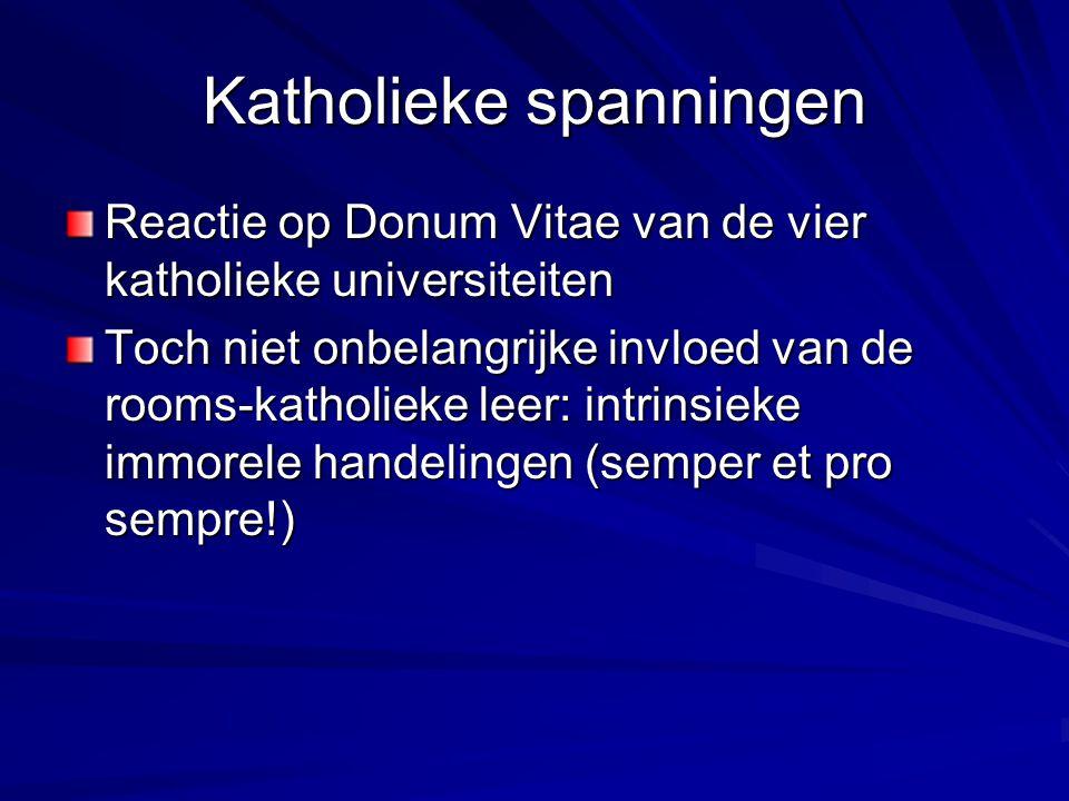 Katholieke spanningen Reactie op Donum Vitae van de vier katholieke universiteiten Toch niet onbelangrijke invloed van de rooms-katholieke leer: intrinsieke immorele handelingen (semper et pro sempre!)