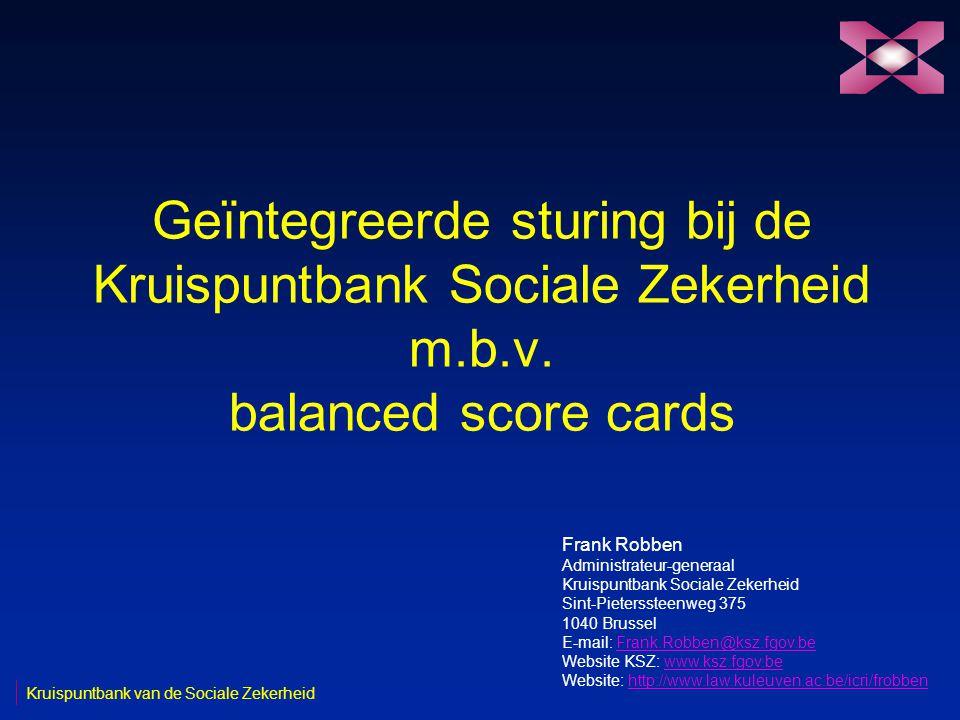 Geïntegreerde sturing bij de Kruispuntbank Sociale Zekerheid m.b.v. balanced score cards Frank Robben Administrateur-generaal Kruispuntbank Sociale Ze