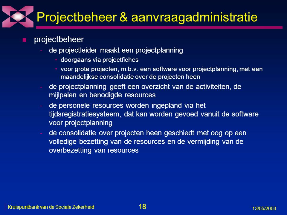 18 13/05/2003 Kruispuntbank van de Sociale Zekerheid Projectbeheer & aanvraagadministratie n projectbeheer -de projectleider maakt een projectplanning