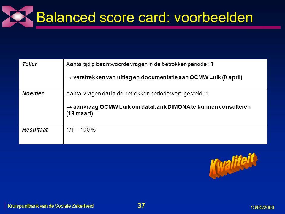 37 13/05/2003 Kruispuntbank van de Sociale Zekerheid Balanced score card: voorbeelden TellerAantal tijdig beantwoorde vragen in de betrokken periode :