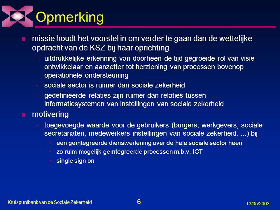 6 13/05/2003 Kruispuntbank van de Sociale Zekerheid Opmerking n missie houdt het voorstel in om verder te gaan dan de wettelijke opdracht van de KSZ b