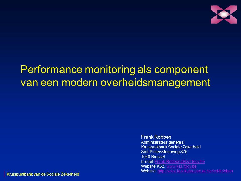 Performance monitoring als component van een modern overheidsmanagement Frank Robben Administrateur-generaal Kruispuntbank Sociale Zekerheid Sint-Pieterssteenweg 375 1040 Brussel E-mail: Frank.Robben@ksz.fgov.beFrank.Robben@ksz.fgov.be Website KSZ: www.ksz.fgov.bewww.ksz.fgov.be Website: http://www.law.kuleuven.ac.be/icri/frobbenhttp://www.law.kuleuven.ac.be/icri/frobben Kruispuntbank van de Sociale Zekerheid