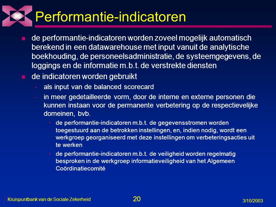 20 3/10/2003 Kruispuntbank van de Sociale Zekerheid Performantie-indicatoren n de performantie-indicatoren worden zoveel mogelijk automatisch berekend in een datawarehouse met input vanuit de analytische boekhouding, de personeelsadministratie, de systeemgegevens, de loggings en de informatie m.b.t.