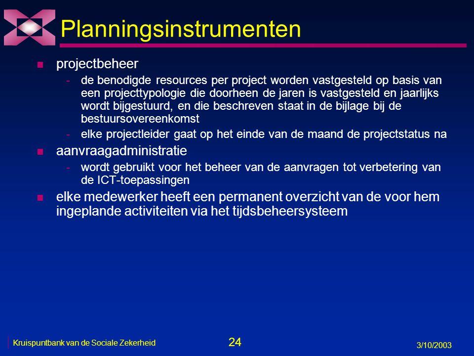 24 3/10/2003 Kruispuntbank van de Sociale Zekerheid Planningsinstrumenten n projectbeheer -de benodigde resources per project worden vastgesteld op basis van een projecttypologie die doorheen de jaren is vastgesteld en jaarlijks wordt bijgestuurd, en die beschreven staat in de bijlage bij de bestuursovereenkomst -elke projectleider gaat op het einde van de maand de projectstatus na n aanvraagadministratie -wordt gebruikt voor het beheer van de aanvragen tot verbetering van de ICT-toepassingen n elke medewerker heeft een permanent overzicht van de voor hem ingeplande activiteiten via het tijdsbeheersysteem