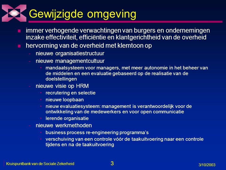 3 3/10/2003 Kruispuntbank van de Sociale Zekerheid Gewijzigde omgeving n immer verhogende verwachtingen van burgers en ondernemingen inzake effectiviteit, efficiëntie en klantgerichtheid van de overheid n hervorming van de overheid met klemtoon op -nieuwe organisatiestructuur -nieuwe managementcultuur mandaatsysteem voor managers, met meer autonomie in het beheer van de middelen en een evaluatie gebaseerd op de realisatie van de doelstellingen -nieuwe visie op HRM recrutering en selectie nieuwe loopbaan nieuw evaluatiesysteem: management is verantwoordelijk voor de ontwikkeling van de medewerkers en voor open communicatie lerende organisatie -nieuwe werkmethoden business process re-engineering programma's verschuiving van een controle vóór de taakuitvoering naar een controle tijdens en na de taakuitvoering