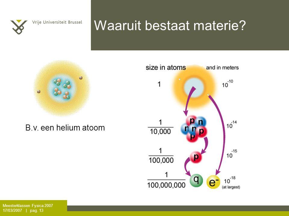 Meesterklassen Fysica 2007 17/03/2007   pag. 13 Waaruit bestaat materie? B.v. een helium atoom