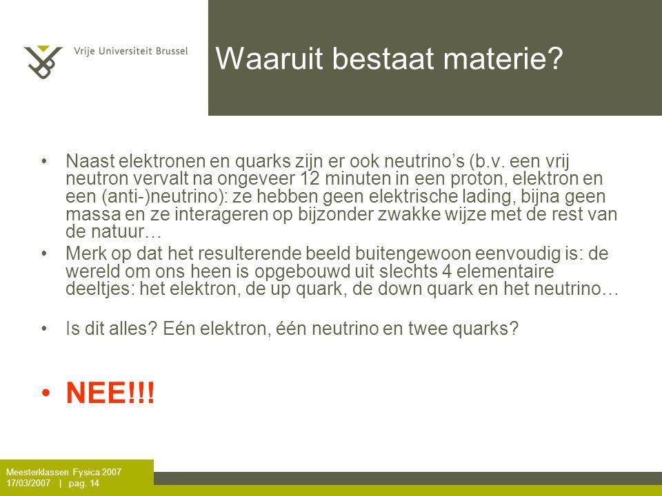 Meesterklassen Fysica 2007 17/03/2007   pag.14 Waaruit bestaat materie.