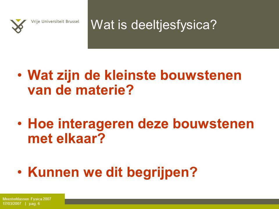 Meesterklassen Fysica 2007 17/03/2007   pag.6 Wat is deeltjesfysica.