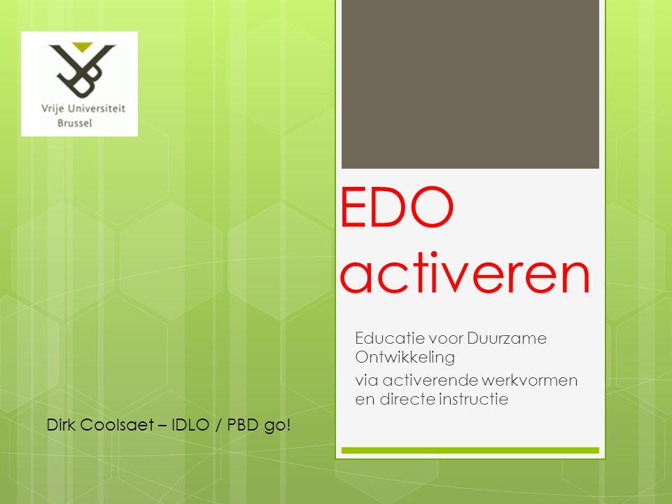EDO activeren Educatie voor Duurzame Ontwikkeling via activerende werkvormen en directe instructie Dirk Coolsaet – IDLO / PBD go!