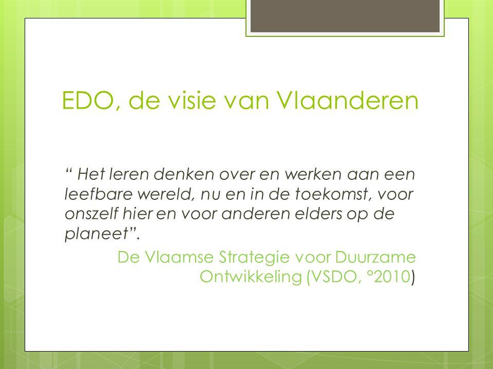 EDO, de visie van Vlaanderen Het leren denken over en werken aan een leefbare wereld, nu en in de toekomst, voor onszelf hier en voor anderen elders op de planeet .
