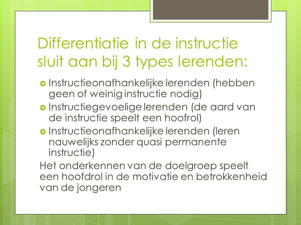 Differentiatie in de instructie sluit aan bij 3 types lerenden:  Instructieonafhankelijke lerenden (hebben geen of weinig instructie nodig)  Instructiegevoelige lerenden (de aard van de instructie speelt een hoofrol)  Instructieonafhankelijke lerenden (leren nauwelijks zonder quasi permanente instructie) Het onderkennen van de doelgroep speelt een hoofdrol in de motivatie en betrokkenheid van de jongeren