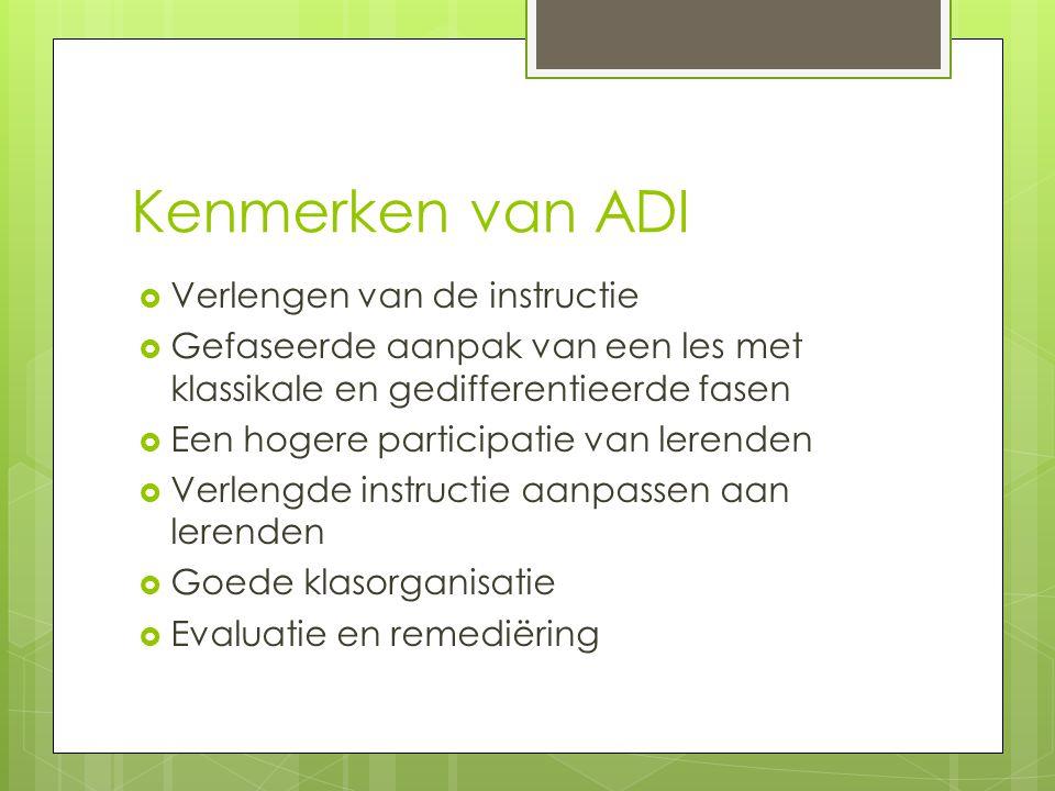 Kenmerken van ADI  Verlengen van de instructie  Gefaseerde aanpak van een les met klassikale en gedifferentieerde fasen  Een hogere participatie van lerenden  Verlengde instructie aanpassen aan lerenden  Goede klasorganisatie  Evaluatie en remediëring