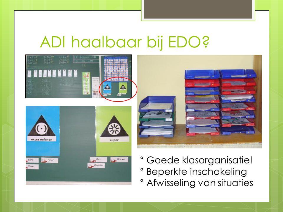ADI haalbaar bij EDO? ° Goede klasorganisatie! ° Beperkte inschakeling ° Afwisseling van situaties