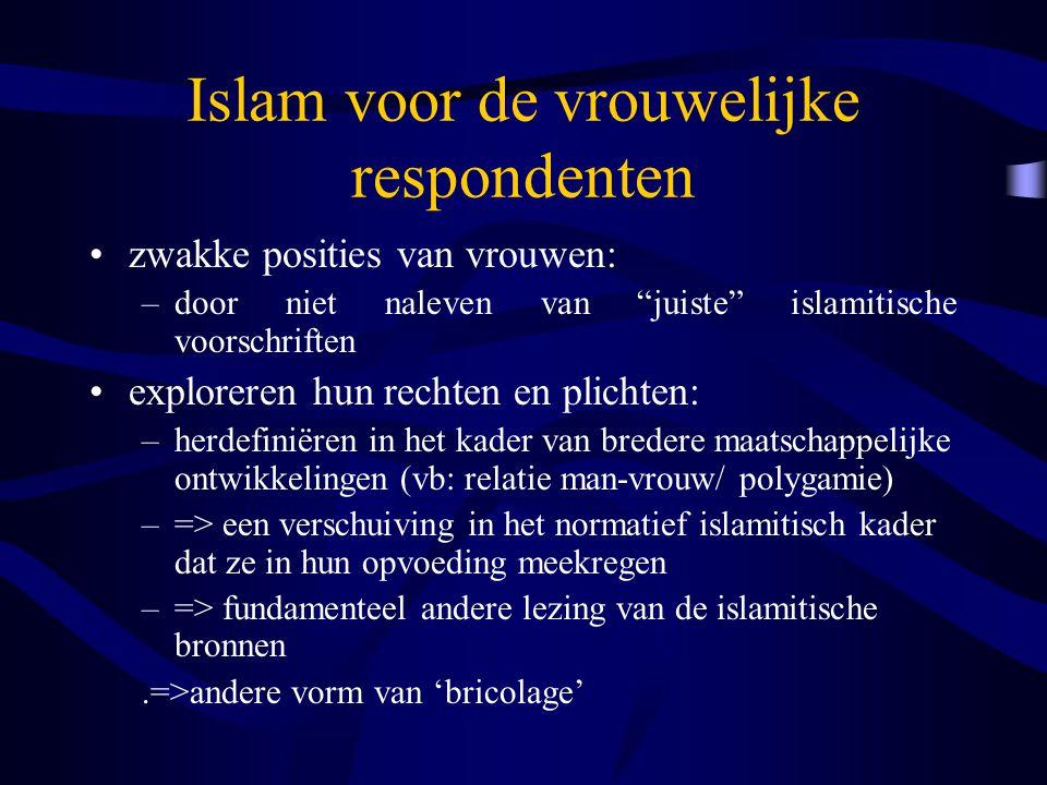 Islam voor de vrouwelijke respondenten zwakke posities van vrouwen: –door niet naleven van juiste islamitische voorschriften exploreren hun rechten en plichten: –herdefiniëren in het kader van bredere maatschappelijke ontwikkelingen (vb: relatie man-vrouw/ polygamie) –=> een verschuiving in het normatief islamitisch kader dat ze in hun opvoeding meekregen –=> fundamenteel andere lezing van de islamitische bronnen.=>andere vorm van 'bricolage'