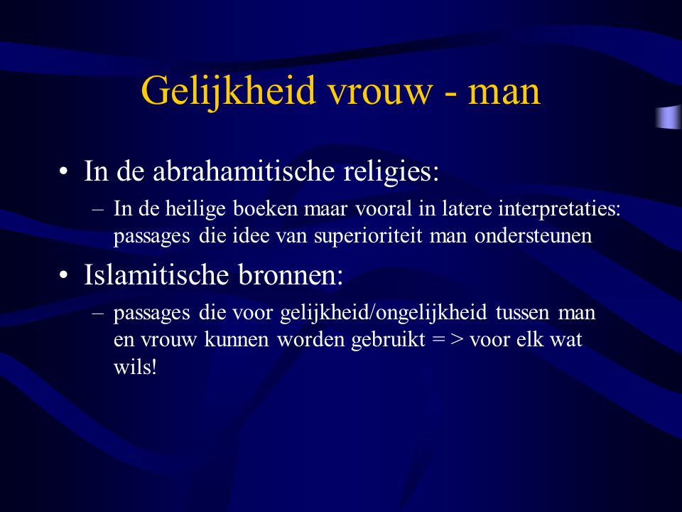 Gelijkheid vrouw - man In de abrahamitische religies: –In de heilige boeken maar vooral in latere interpretaties: passages die idee van superioriteit