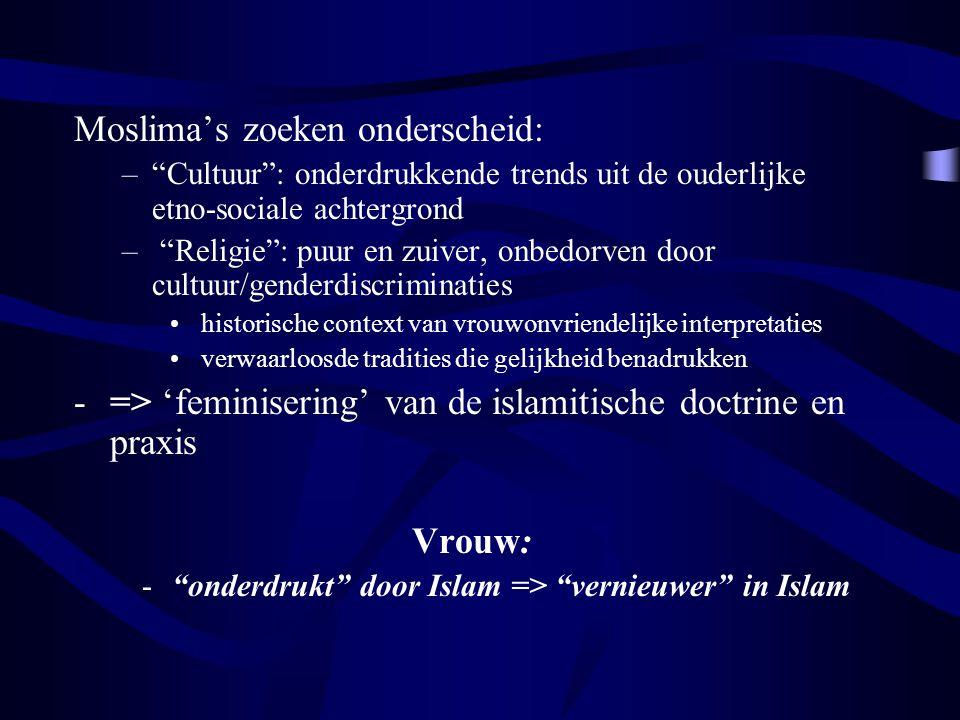 Moslima's zoeken onderscheid: – Cultuur : onderdrukkende trends uit de ouderlijke etno-sociale achtergrond – Religie : puur en zuiver, onbedorven door cultuur/genderdiscriminaties historische context van vrouwonvriendelijke interpretaties verwaarloosde tradities die gelijkheid benadrukken -=> 'feminisering' van de islamitische doctrine en praxis Vrouw: - onderdrukt door Islam => vernieuwer in Islam