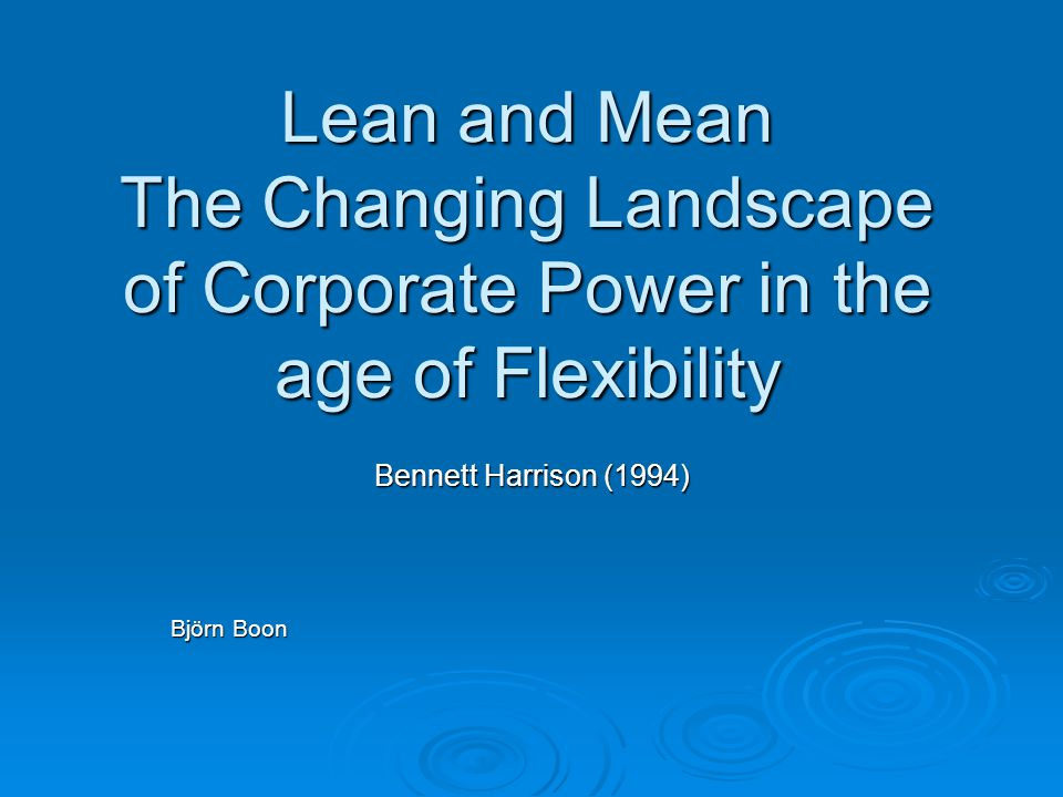 Lean and Mean The Changing Landscape of Corporate Power in the age of Flexibility Bennett Harrison (1994) Björn Boon