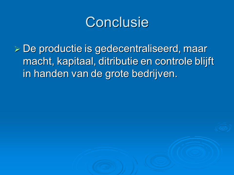Conclusie  De productie is gedecentraliseerd, maar macht, kapitaal, ditributie en controle blijft in handen van de grote bedrijven.