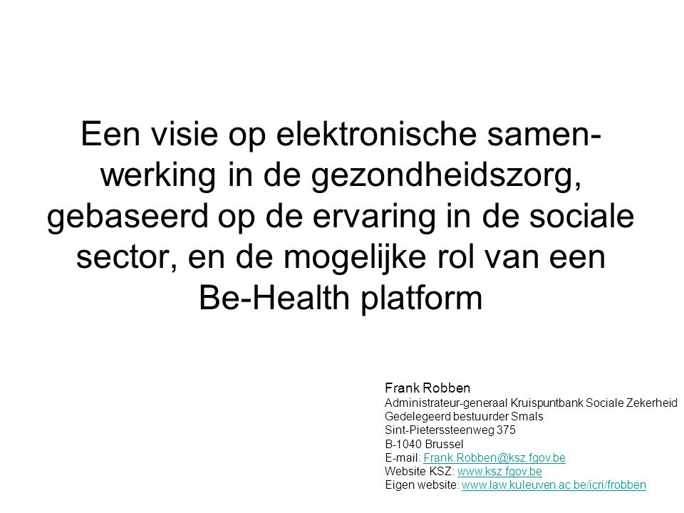 Een visie op elektronische samen- werking in de gezondheidszorg, gebaseerd op de ervaring in de sociale sector, en de mogelijke rol van een Be-Health platform Frank Robben Administrateur-generaal Kruispuntbank Sociale Zekerheid Gedelegeerd bestuurder Smals Sint-Pieterssteenweg 375 B-1040 Brussel E-mail: Frank.Robben@ksz.fgov.beFrank.Robben@ksz.fgov.be Website KSZ: www.ksz.fgov.bewww.ksz.fgov.be Eigen website: www.law.kuleuven.ac.be/icri/frobbenwww.law.kuleuven.ac.be/icri/frobben