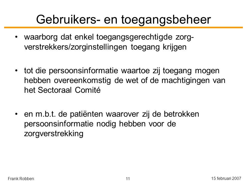 11 15 februari 2007 Frank Robben Gebruikers- en toegangsbeheer waarborg dat enkel toegangsgerechtigde zorg- verstrekkers/zorginstellingen toegang krijgen tot die persoonsinformatie waartoe zij toegang mogen hebben overeenkomstig de wet of de machtigingen van het Sectoraal Comité en m.b.t.