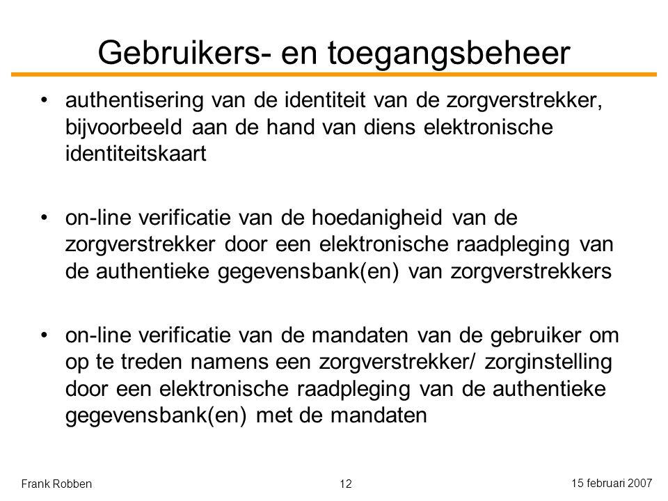 12 15 februari 2007 Frank Robben Gebruikers- en toegangsbeheer authentisering van de identiteit van de zorgverstrekker, bijvoorbeeld aan de hand van diens elektronische identiteitskaart on-line verificatie van de hoedanigheid van de zorgverstrekker door een elektronische raadpleging van de authentieke gegevensbank(en) van zorgverstrekkers on-line verificatie van de mandaten van de gebruiker om op te treden namens een zorgverstrekker/ zorginstelling door een elektronische raadpleging van de authentieke gegevensbank(en) met de mandaten