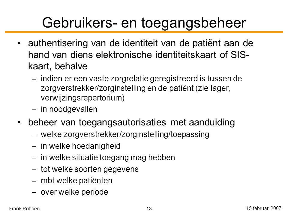 13 15 februari 2007 Frank Robben Gebruikers- en toegangsbeheer authentisering van de identiteit van de patiënt aan de hand van diens elektronische identiteitskaart of SIS- kaart, behalve –indien er een vaste zorgrelatie geregistreerd is tussen de zorgverstrekker/zorginstelling en de patiënt (zie lager, verwijzingsrepertorium) –in noodgevallen beheer van toegangsautorisaties met aanduiding –welke zorgverstrekker/zorginstelling/toepassing –in welke hoedanigheid –in welke situatie toegang mag hebben –tot welke soorten gegevens –mbt welke patiënten –over welke periode