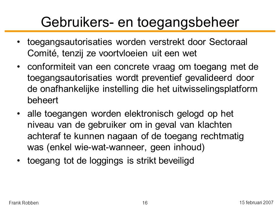 16 15 februari 2007 Frank Robben Gebruikers- en toegangsbeheer toegangsautorisaties worden verstrekt door Sectoraal Comité, tenzij ze voortvloeien uit een wet conformiteit van een concrete vraag om toegang met de toegangsautorisaties wordt preventief gevalideerd door de onafhankelijke instelling die het uitwisselingsplatform beheert alle toegangen worden elektronisch gelogd op het niveau van de gebruiker om in geval van klachten achteraf te kunnen nagaan of de toegang rechtmatig was (enkel wie-wat-wanneer, geen inhoud) toegang tot de loggings is strikt beveiligd