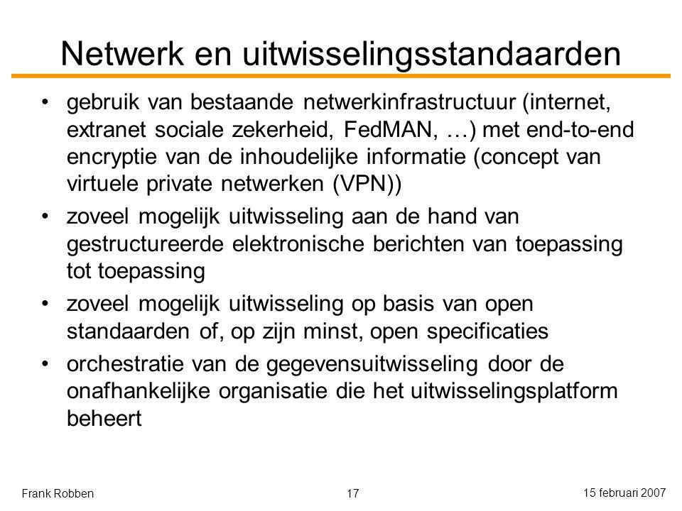 17 15 februari 2007 Frank Robben Netwerk en uitwisselingsstandaarden gebruik van bestaande netwerkinfrastructuur (internet, extranet sociale zekerheid, FedMAN, …) met end-to-end encryptie van de inhoudelijke informatie (concept van virtuele private netwerken (VPN)) zoveel mogelijk uitwisseling aan de hand van gestructureerde elektronische berichten van toepassing tot toepassing zoveel mogelijk uitwisseling op basis van open standaarden of, op zijn minst, open specificaties orchestratie van de gegevensuitwisseling door de onafhankelijke organisatie die het uitwisselingsplatform beheert