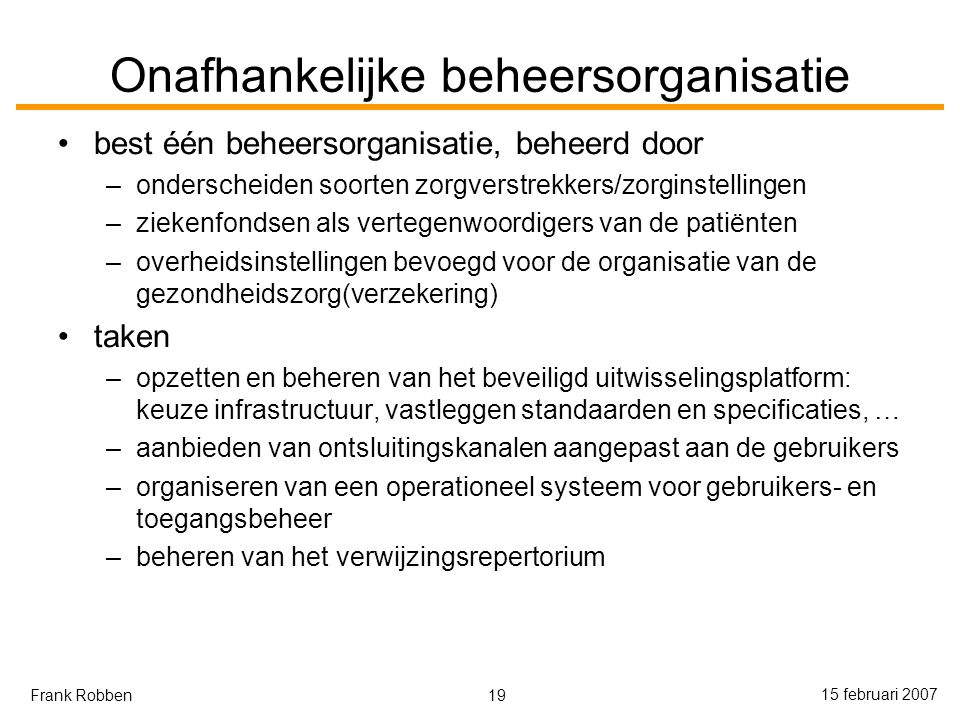 19 15 februari 2007 Frank Robben Onafhankelijke beheersorganisatie best één beheersorganisatie, beheerd door –onderscheiden soorten zorgverstrekkers/zorginstellingen –ziekenfondsen als vertegenwoordigers van de patiënten –overheidsinstellingen bevoegd voor de organisatie van de gezondheidszorg(verzekering) taken –opzetten en beheren van het beveiligd uitwisselingsplatform: keuze infrastructuur, vastleggen standaarden en specificaties, … –aanbieden van ontsluitingskanalen aangepast aan de gebruikers –organiseren van een operationeel systeem voor gebruikers- en toegangsbeheer –beheren van het verwijzingsrepertorium