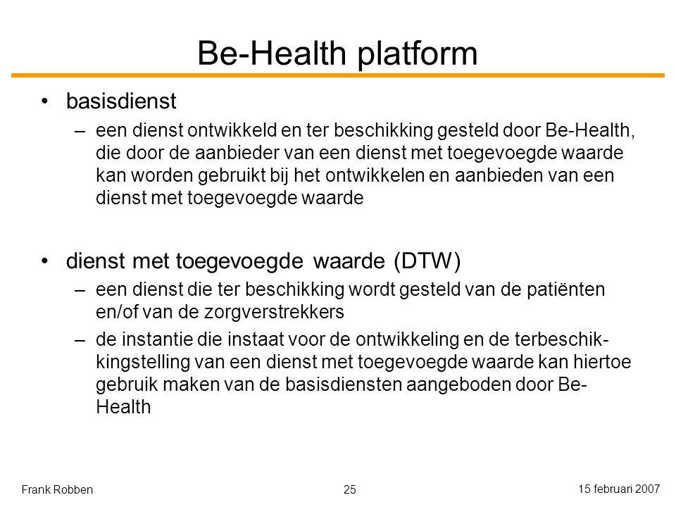 25 15 februari 2007 Frank Robben Be-Health platform basisdienst –een dienst ontwikkeld en ter beschikking gesteld door Be-Health, die door de aanbieder van een dienst met toegevoegde waarde kan worden gebruikt bij het ontwikkelen en aanbieden van een dienst met toegevoegde waarde dienst met toegevoegde waarde (DTW) –een dienst die ter beschikking wordt gesteld van de patiënten en/of van de zorgverstrekkers –de instantie die instaat voor de ontwikkeling en de terbeschik- kingstelling van een dienst met toegevoegde waarde kan hiertoe gebruik maken van de basisdiensten aangeboden door Be- Health