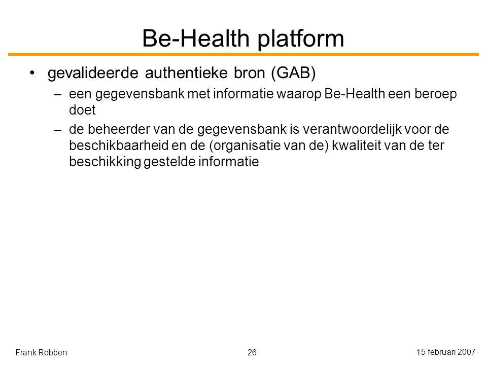 26 15 februari 2007 Frank Robben Be-Health platform gevalideerde authentieke bron (GAB) –een gegevensbank met informatie waarop Be-Health een beroep doet –de beheerder van de gegevensbank is verantwoordelijk voor de beschikbaarheid en de (organisatie van de) kwaliteit van de ter beschikking gestelde informatie