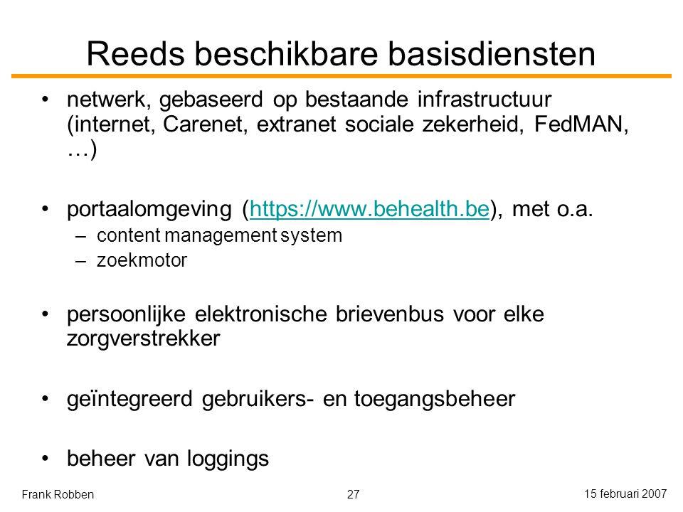 27 15 februari 2007 Frank Robben Reeds beschikbare basisdiensten netwerk, gebaseerd op bestaande infrastructuur (internet, Carenet, extranet sociale zekerheid, FedMAN, …) portaalomgeving (https://www.behealth.be), met o.a.https://www.behealth.be –content management system –zoekmotor persoonlijke elektronische brievenbus voor elke zorgverstrekker geïntegreerd gebruikers- en toegangsbeheer beheer van loggings