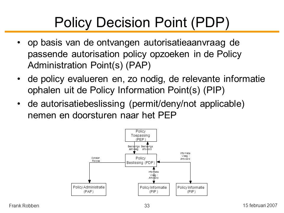 33 15 februari 2007 Frank Robben Policy Decision Point (PDP) op basis van de ontvangen autorisatieaanvraag de passende autorisation policy opzoeken in de Policy Administration Point(s) (PAP) de policy evalueren en, zo nodig, de relevante informatie ophalen uit de Policy Information Point(s) (PIP) de autorisatiebeslissing (permit/deny/not applicable) nemen en doorsturen naar het PEP Policy Toepassing (PEP) Policy Beslissing(PDP) Beslissings aanvraag Beslissings antwoord Policy Informatie (PIP) Vraag / Antwoord Policy Administratie (PAP) Ophalen Policies Policy Informatie (PIP) Informatie Vraag/ Antwoord Informatie