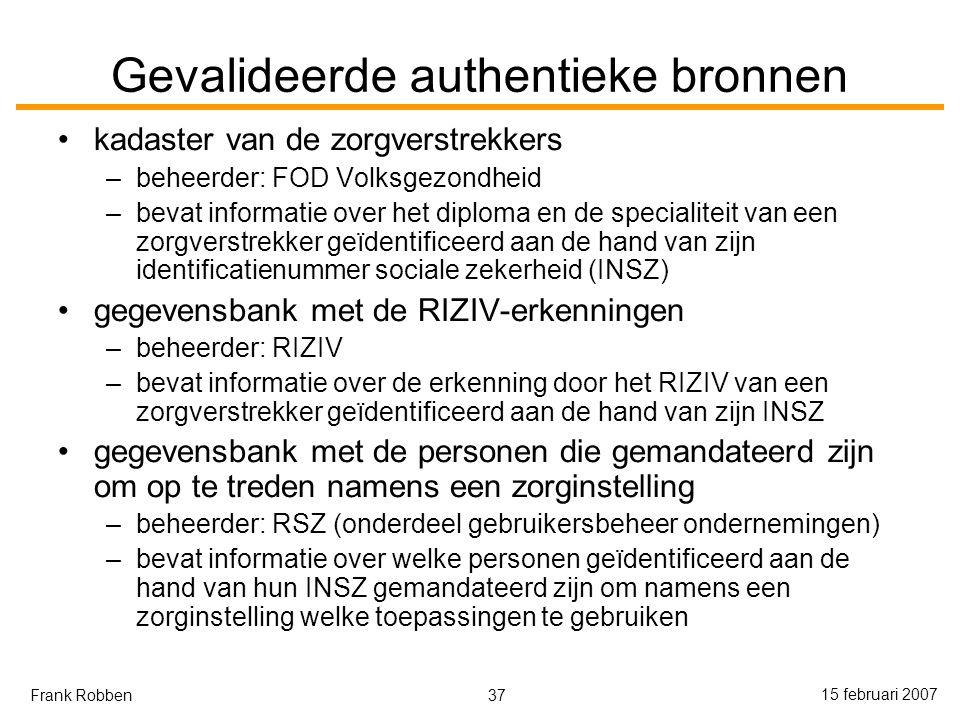 37 15 februari 2007 Frank Robben Gevalideerde authentieke bronnen kadaster van de zorgverstrekkers –beheerder: FOD Volksgezondheid –bevat informatie over het diploma en de specialiteit van een zorgverstrekker geïdentificeerd aan de hand van zijn identificatienummer sociale zekerheid (INSZ) gegevensbank met de RIZIV-erkenningen –beheerder: RIZIV –bevat informatie over de erkenning door het RIZIV van een zorgverstrekker geïdentificeerd aan de hand van zijn INSZ gegevensbank met de personen die gemandateerd zijn om op te treden namens een zorginstelling –beheerder: RSZ (onderdeel gebruikersbeheer ondernemingen) –bevat informatie over welke personen geïdentificeerd aan de hand van hun INSZ gemandateerd zijn om namens een zorginstelling welke toepassingen te gebruiken