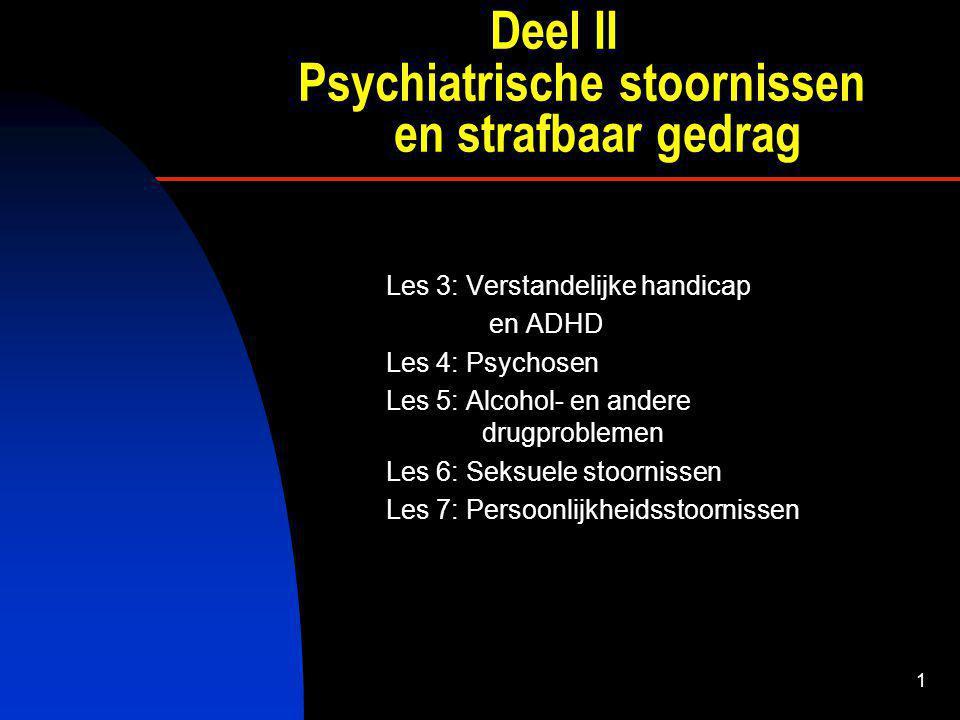 1 Deel II Psychiatrische stoornissen en strafbaar gedrag Les 3: Verstandelijke handicap en ADHD Les 4: Psychosen Les 5: Alcohol- en andere drugproblemen Les 6: Seksuele stoornissen Les 7: Persoonlijkheidsstoornissen