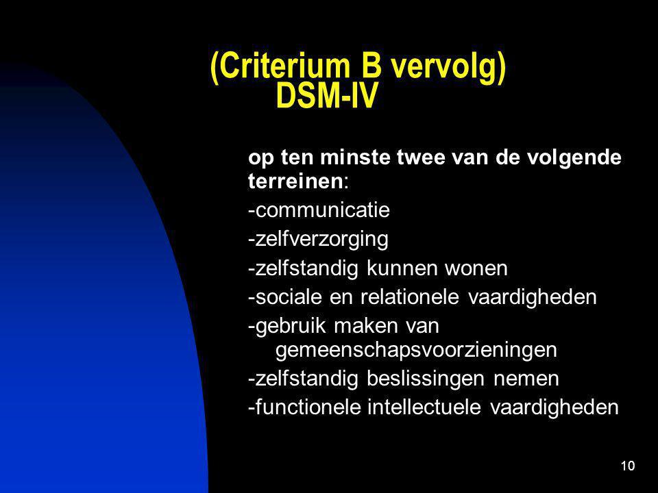 10 (Criterium B vervolg) DSM-IV op ten minste twee van de volgende terreinen: -communicatie -zelfverzorging -zelfstandig kunnen wonen -sociale en relationele vaardigheden -gebruik maken van gemeenschapsvoorzieningen -zelfstandig beslissingen nemen -functionele intellectuele vaardigheden