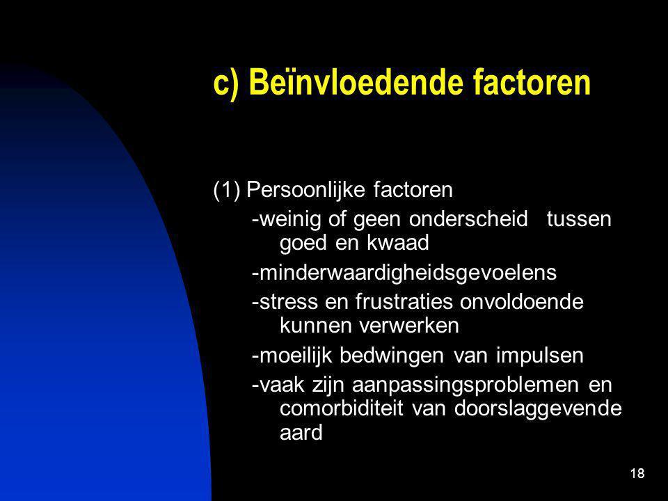 18 c) Beïnvloedende factoren (1) Persoonlijke factoren -weinig of geen onderscheid tussen goed en kwaad -minderwaardigheidsgevoelens -stress en frustraties onvoldoende kunnen verwerken -moeilijk bedwingen van impulsen -vaak zijn aanpassingsproblemen en comorbiditeit van doorslaggevende aard