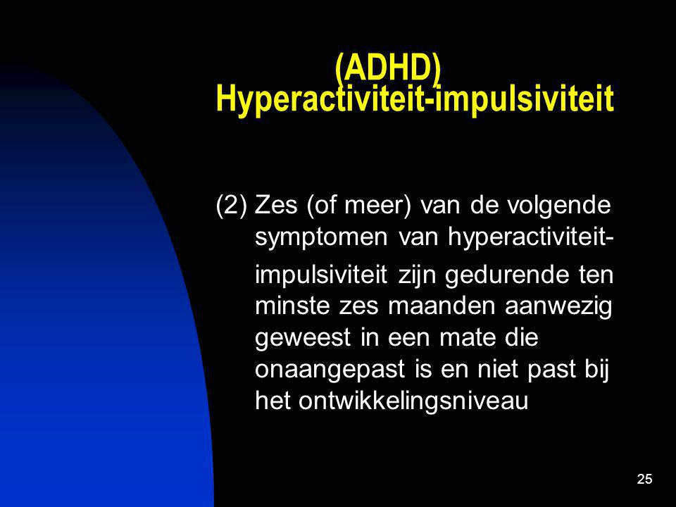 25 (ADHD) Hyperactiviteit-impulsiviteit (2) Zes (of meer) van de volgende symptomen van hyperactiviteit- impulsiviteit zijn gedurende ten minste zes maanden aanwezig geweest in een mate die onaangepast is en niet past bij het ontwikkelingsniveau
