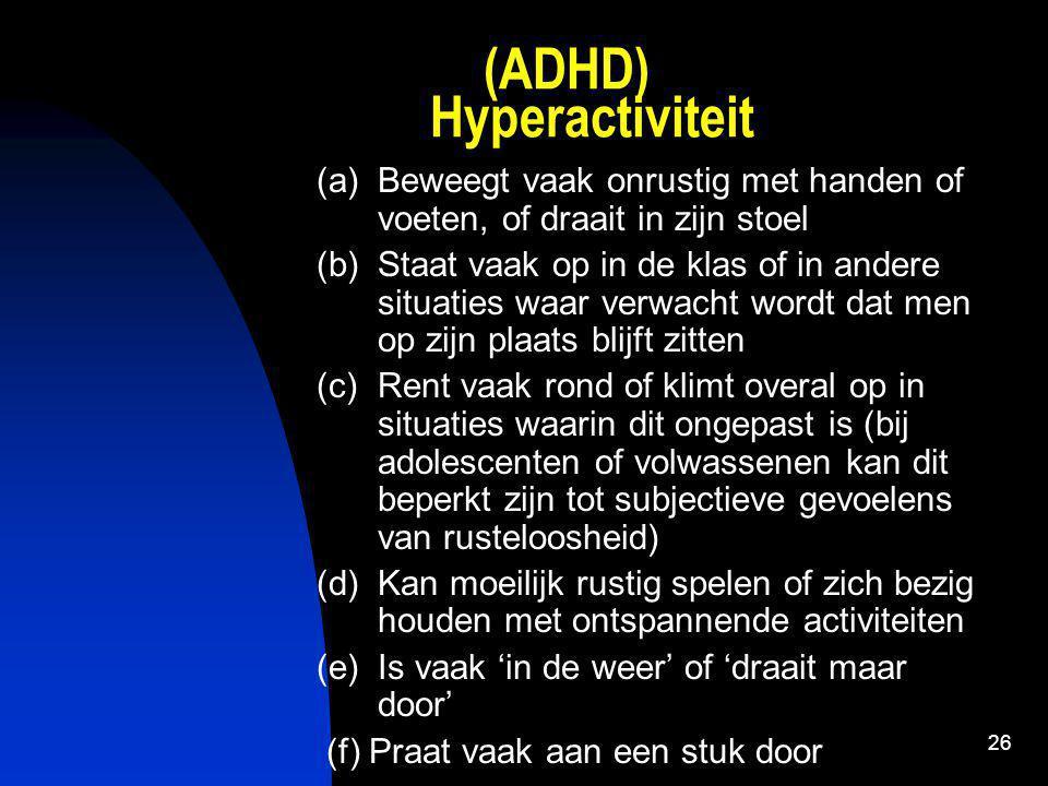 26 (ADHD) Hyperactiviteit (a)Beweegt vaak onrustig met handen of voeten, of draait in zijn stoel (b)Staat vaak op in de klas of in andere situaties waar verwacht wordt dat men op zijn plaats blijft zitten (c)Rent vaak rond of klimt overal op in situaties waarin dit ongepast is (bij adolescenten of volwassenen kan dit beperkt zijn tot subjectieve gevoelens van rusteloosheid) (d)Kan moeilijk rustig spelen of zich bezig houden met ontspannende activiteiten (e)Is vaak 'in de weer' of 'draait maar door' (f) Praat vaak aan een stuk door