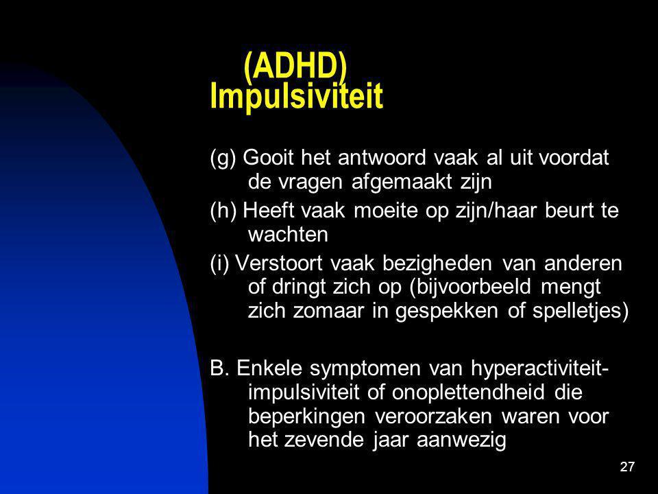 27 (ADHD) Impulsiviteit (g) Gooit het antwoord vaak al uit voordat de vragen afgemaakt zijn (h) Heeft vaak moeite op zijn/haar beurt te wachten (i) Verstoort vaak bezigheden van anderen of dringt zich op (bijvoorbeeld mengt zich zomaar in gespekken of spelletjes) B.