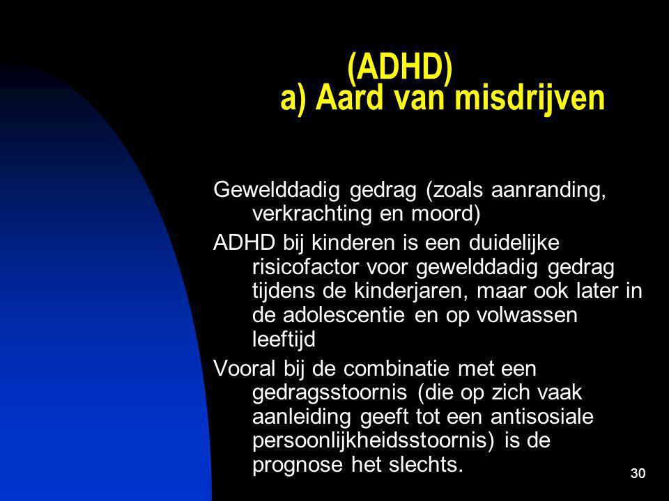 30 (ADHD) a) Aard van misdrijven Gewelddadig gedrag (zoals aanranding, verkrachting en moord) ADHD bij kinderen is een duidelijke risicofactor voor gewelddadig gedrag tijdens de kinderjaren, maar ook later in de adolescentie en op volwassen leeftijd Vooral bij de combinatie met een gedragsstoornis (die op zich vaak aanleiding geeft tot een antisosiale persoonlijkheidsstoornis) is de prognose het slechts.