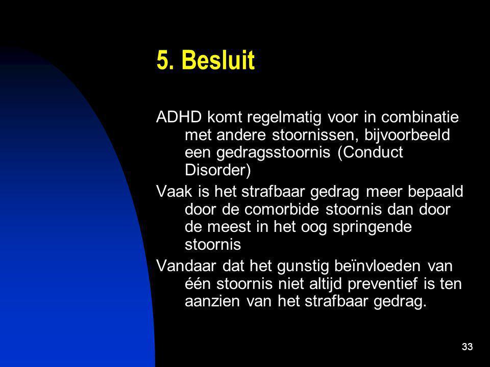 33 5. Besluit ADHD komt regelmatig voor in combinatie met andere stoornissen, bijvoorbeeld een gedragsstoornis (Conduct Disorder) Vaak is het strafbaa