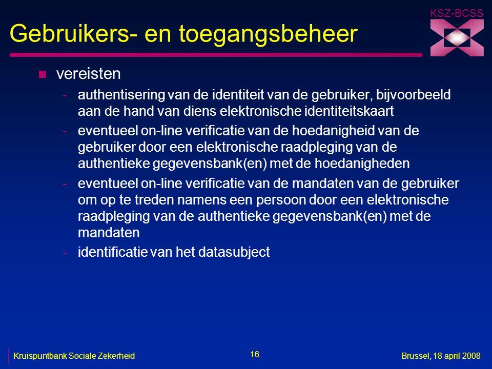 KSZ-BCSS 16 Kruispuntbank Sociale ZekerheidBrussel, 18 april 2008 Gebruikers- en toegangsbeheer n vereisten -authentisering van de identiteit van de g