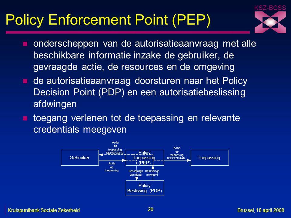 KSZ-BCSS 20 Kruispuntbank Sociale ZekerheidBrussel, 18 april 2008 Policy Enforcement Point (PEP) n onderscheppen van de autorisatieaanvraag met alle b