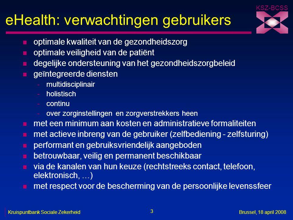 KSZ-BCSS 3 Kruispuntbank Sociale ZekerheidBrussel, 18 april 2008 eHealth: verwachtingen gebruikers n optimale kwaliteit van de gezondheidszorg n optim