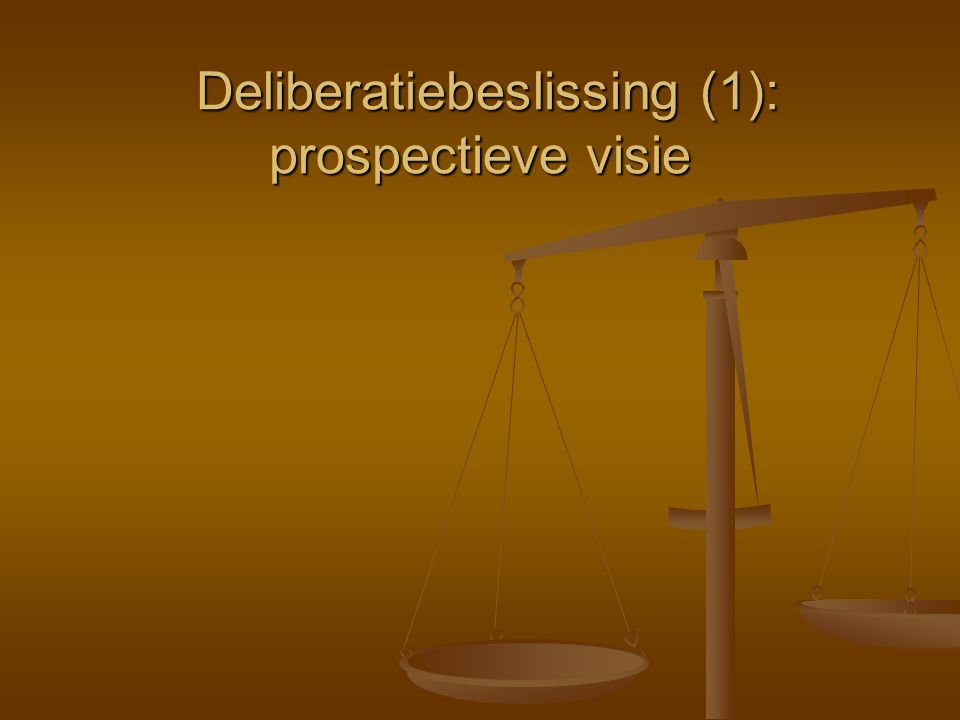 Deliberatiebeslissing (1): prospectieve visie Deliberatiebeslissing (1): prospectieve visie