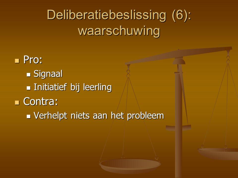 Deliberatiebeslissing (6): waarschuwing Pro: Pro: Signaal Signaal Initiatief bij leerling Initiatief bij leerling Contra: Contra: Verhelpt niets aan h